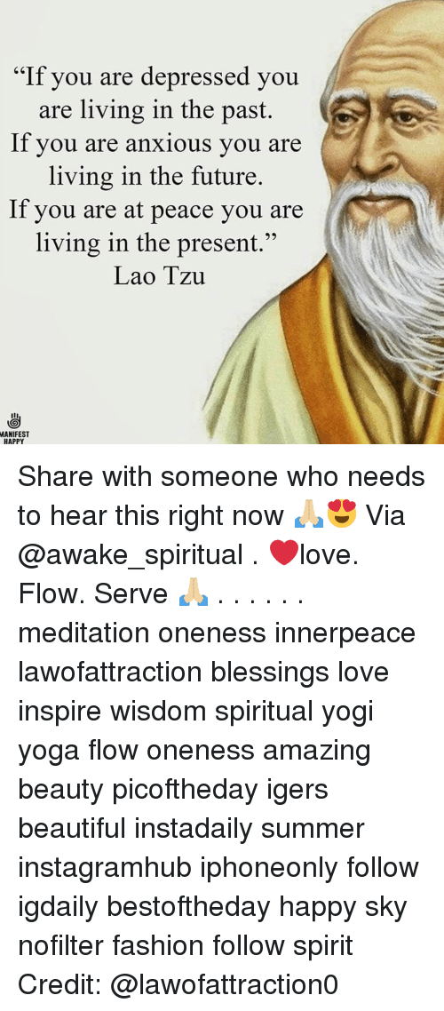 """Beautiful, Fashion, and Future: """"If you are depressed you  are living in the past.  lf you are anxious you are  living in the future.  If you are at peace you are  living in the present.""""  Lao Tzu  MANIFEST  HAPPY Share with someone who needs to hear this right now 🙏🏼😍 Via @awake_spiritual . ❤️love. Flow. Serve 🙏🏼 . . . . . . meditation oneness innerpeace lawofattraction blessings love inspire wisdom spiritual yogi yoga flow oneness amazing beauty picoftheday igers beautiful instadaily summer instagramhub iphoneonly follow igdaily bestoftheday happy sky nofilter fashion follow spirit Credit: @lawofattraction0"""