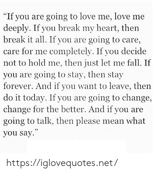 "Fall, Love, and Break: ""If you are going to love me, love me  deeply. If you break my heart, then  break it all. If you are  going to care,  care for me completely. If you decide  not to hold me, then just let me fall. If  you are going to stay, then stay  forever. And if you want to leave, then  do it today. If you are going to change,  change for the better. And if you are  going to talk, then please mean what  you say https://iglovequotes.net/"