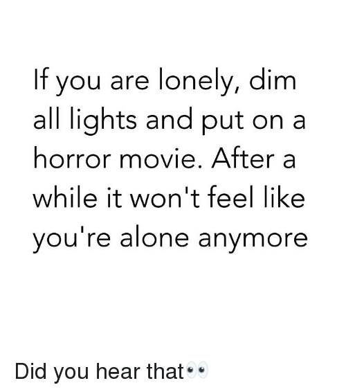 Being Alone, Funny, and Movie: If you are lonely, dim  all lights and put on a  horror movie. After a  while it won't feel like  you're alone anymore Did you hear that👀