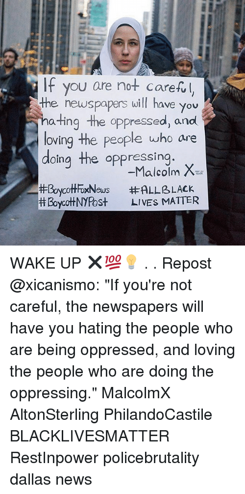 """Malcolm X: IF you are not carefl  the newspapers will have you  ating the oppressed, and  loving the people who are  doing the oppressing  #BoycottFoxNews  Boycot+NYPost  -Malcolm X  #ALLBLACK  LIVES MIATTER WAKE UP ✖💯💡 . . Repost @xicanismo: """"If you're not careful, the newspapers will have you hating the people who are being oppressed, and loving the people who are doing the oppressing."""" MalcolmX AltonSterling PhilandoCastile  BLACKLIVESMATTER RestInpower policebrutality dallas news"""