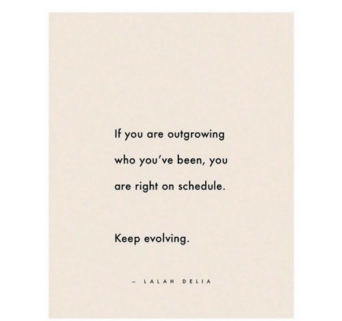 Schedule, Been, and Who: If you are outgrowing  who you've been, you  are right on schedule.  Keep evolving  LA LAH DE LIA