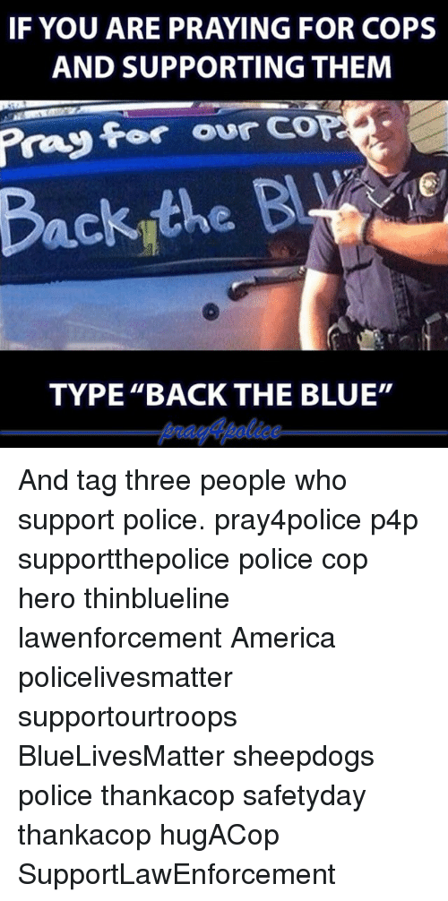 """America, Memes, and Police: IF YOU ARE PRAYING FOR COPS  AND SUPPORTING THEM  for our  COP  TYPE """"BACK THE BLUE"""" And tag three people who support police. pray4police p4p supportthepolice police cop hero thinblueline lawenforcement America policelivesmatter supportourtroops BlueLivesMatter sheepdogs police thankacop safetyday thankacop hugACop SupportLawEnforcement"""