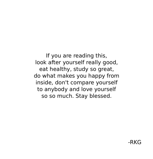 do what makes you happy: If you are reading this,  look after yourself really good  eat healthy, study so great,  do what makes you happy from  inside, don't compare yourself  to anybody and love yourself  so so much. Stay blessed.  -RKG