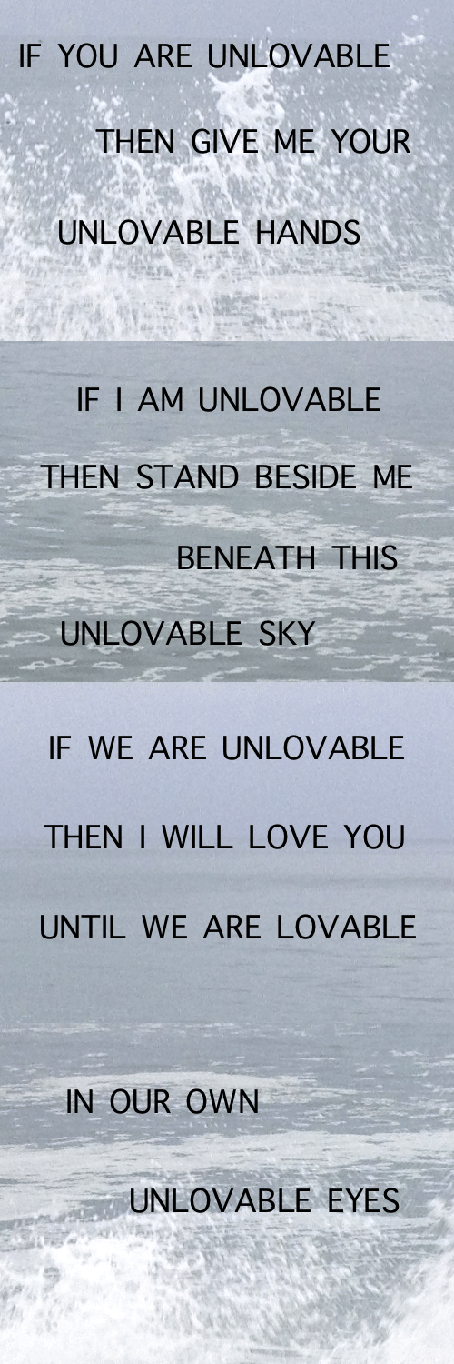 Me Your: IF YOU ARE UNLOVABLE  THEN GIVE ME YOUR  UNLOVABLE HANDS   IF I AM UNLOVABLE  THEN STAND BESIDE ME  ΒΕΝΕΑΤΗ ΤHIS  UNLOVABLE SKY   IF WE ARE UNLOVABLE  THEN I WILL LOVE YOU  UNTIL WE ARE LOVABLE   IN OUR OWN  UNLOVABLE EYES