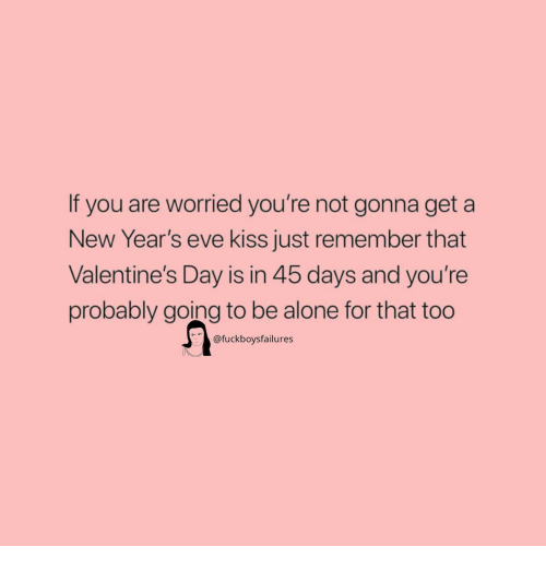 new years eve: If you are worried you're not gonna get a  New Year's eve kiss just remember that  Valentine's Day is in 45 days and you're  probably going to be alone for that too  @fuckboysfailures