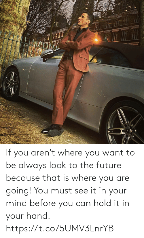 Mind: If you aren't where you want to be always look to the future because that is where you are going!  You must see it in your mind before you can hold it in your hand. https://t.co/5UMV3LnrYB