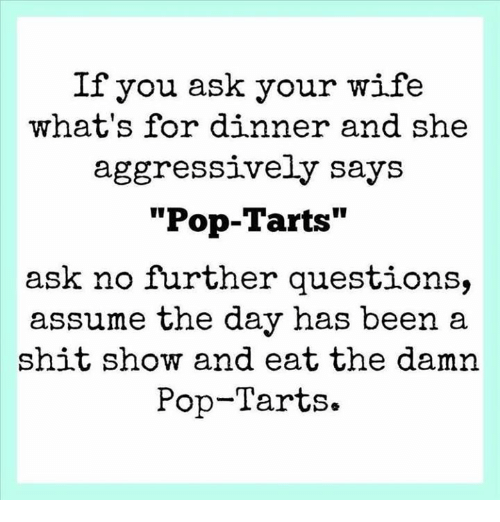 "Shit Show: If you ask your wife  what's for dinner and she  aggressively says  ""Pop-Tarts""  ask no further questions,  assume the day has been a  shit show and eat the damn  Pop-Tarts."