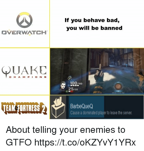 Anaconda, Bad, and Enemies: If you behave bad,  you will be banned  OVERWATCH |  QUAKE  CH A M P O N S  100/100  25/50  EAM FORTRES  BarbeQueQ  Cause a dominated player to leave the server About telling your enemies to GTFO https://t.co/oKZYvY1YRx