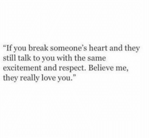 "excitement: ""If you break someone's heart and they  still talk to you with the same  excitement and respect. Believe me,  they really love you.  2"