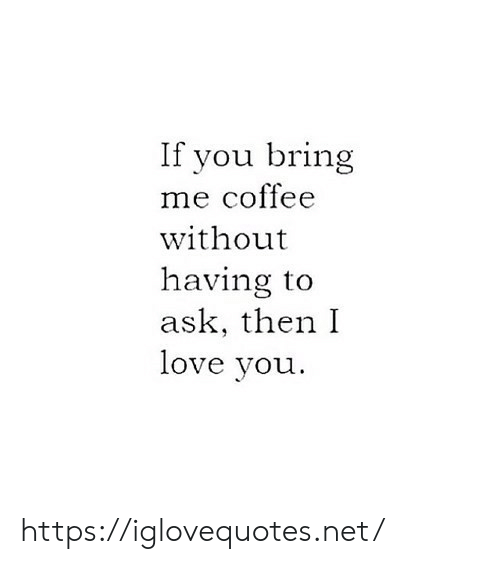 Love, I Love You, and Coffee: If you bring  me coffee  without  having to  ask, then I  love you https://iglovequotes.net/