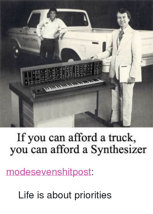 "Life, Tumblr, and Blog: If you can afford a truck,  vou can afford a Synthesizer <p><a href=""https://modesevenshitpost.tumblr.com/post/164675518248/life-is-about-priorities"" class=""tumblr_blog"">modesevenshitpost</a>:</p><blockquote><p>Life is about priorities</p></blockquote>"