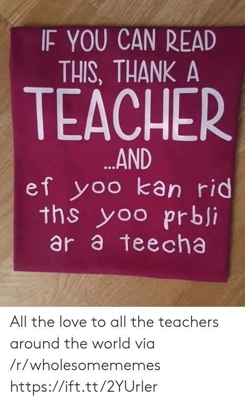 if you can read this: IF YOU CAN READ  THIS, THANK A  TEACHER  ...AND  ef yoo kan rid  ths yoo prbji  ar a teecha All the love to all the teachers around the world via /r/wholesomememes https://ift.tt/2YUrler