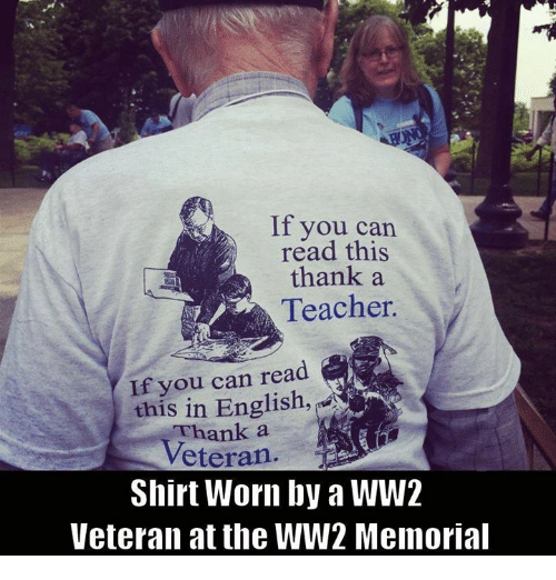 if you can read this: If you can  read this  thank a  Teacher.  you can read  this in English,  a  Veteran  Shirt Worn by a WW2  Veteran at the WW2 Memorial