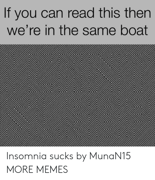 if you can read this: If you can read this then  we're in the same boat Insomnia sucks by MunaN15 MORE MEMES