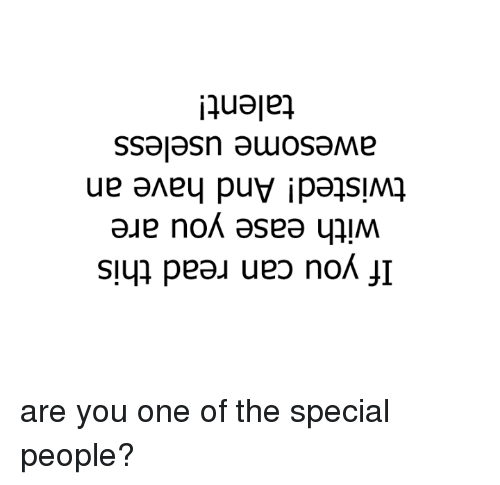 if you can read this: If you can read this  with ease you are  twisted! And have an  awesome useless  talent! are you one of the special people?
