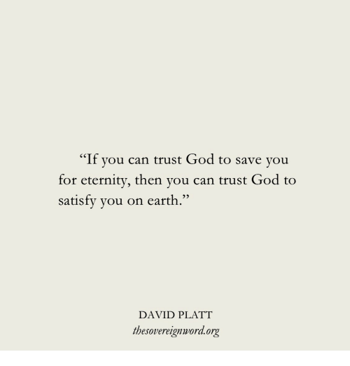 """God, Earth, and Eternity: """"If you can trust God to save you  for eternity, then you can trust God to  satisfy you on earth.""""  DAVID PLATT  thesovereignword.org"""