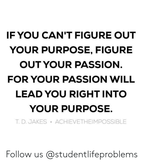 Jakes: IF YOU CAN'T FIGURE OUT  YOUR PURPOSE, FIGURE  OUT YOUR PASSION  FOR YOUR PASSION WILL  LEAD YOU RIGHT INTO  YOUR PURPOSE.  T. D. JAKES ACHIEVETHEIMPOSSIBLE Follow us @studentlifeproblems​