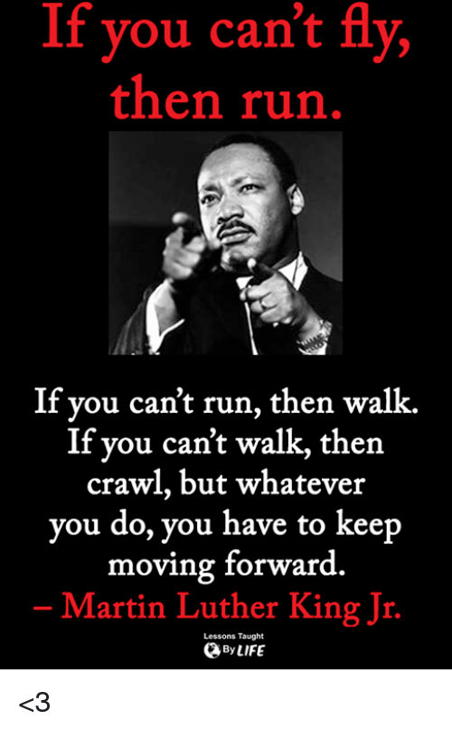 Martin Luther King: If you can't fly,  then run  If you can't run, then walk.  If you can't walk, then  crawl, but whatever  you do, you have to keep  moving forward  Martin Luther King Jr.  Lessons Taught  ByLIFE <3