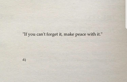 "Peace, Make, and You: ""  If you can't forget it, make peace with it.  ""  d.j"