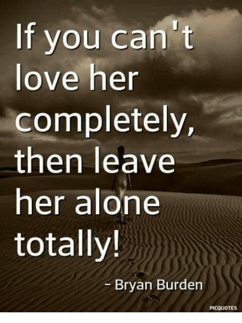 Leave Her Alone: If you can't  love her  completely,  then leave  her alone  totally!  Bryan Burden  PICQUOTES
