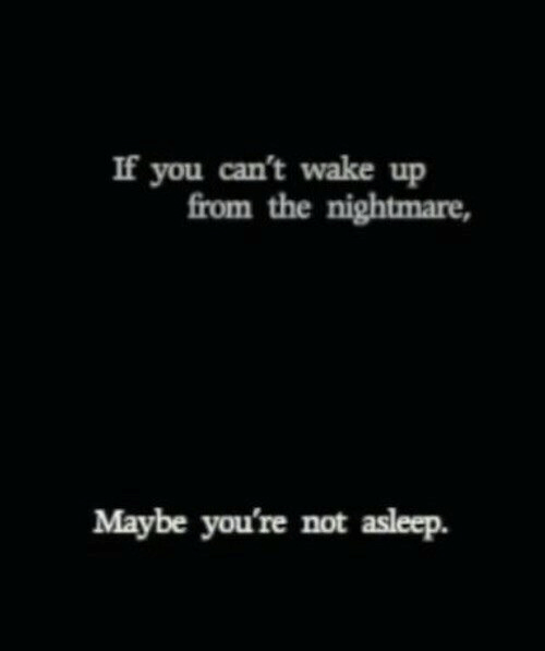 Nightmare, Wake, and You: If you can't wake up  from the nightmare,  Maybe you're not asleep.