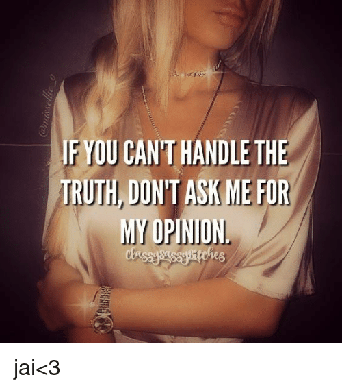 Opinionating: IF YOU CANTHANDLE THE  TRUTH DON'T ASK ME FOR  MY OPINION jai<3