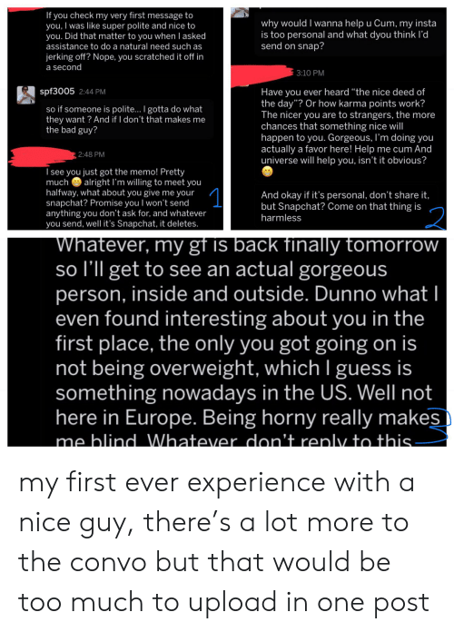"""Bad, Cum, and Horny: If you check my very first message to  you, I was like super polite and nice to  you. Did that matter to you when l asked  assistance to do a natural need such as  why would I wanna help u Cum, my insta  is too personal and what dyou think l'd  send on snap?  jerking off? Nope, you scratched it off in  a second  3:10 PM  spf3005 2:44 PM  Have you ever heard """"the nice deed of  the day""""? Or how karma points work?  The nicer you are to strangers, the more  chances that something nice will  happen to you. Gorgeous, I'm doing you  actually a favor here! Help me cum And  universe will help you, isn't it obvious?  so if someone is polite... I gotta do what  they want? And if I don't that makes me  the bad guy?  2:48 PM  Isee you just got the memo! Pretty  much  alright I'm willing to meet you  1  halfway, what about you give me your  snapchat? Promise you I won't send  anything you don't ask for, and whatever  you send, well it's Snapchat, it deletes.  And okay if it's personal, don't share it,  but Snapchat? Come on that thing is  harmless  2  Whatever, my gf is back finally tomorrow  so I'll get to see an actual gorgeous  person, inside and outside. Dunno what  even found interesting about you in the  first place, the only you got going on is  not being overweight, which I guess is  something nowadays in the US. Well not  here in Europe. Being horny really makes  me blind Whatever don't renly to this my first ever experience with a nice guy, there's a lot more to the convo but that would be too much to upload in one post"""