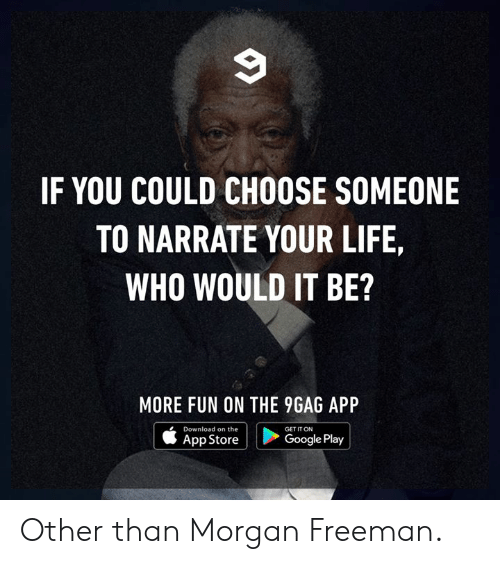 9gag, Dank, and Google: IF YOU COULD CHOOSE SOMEONE  TO NARRATE YOUR LIFE,  WHO WOULD IT BE?  MORE FUN ON THE 9GAG API  Download on the  App Store  GET IT ON  Google Play Other than Morgan Freeman.