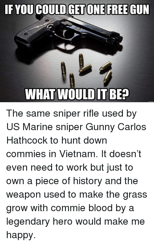 Memes, Work, and Free: IF YOU COULD GET ONE FREE GUN  WHAT WOULDIT BE? The same sniper rifle used by US Marine sniper Gunny Carlos Hathcock to hunt down commies in Vietnam. It doesn't even need to work but just to own a piece of history and the weapon used to make the grass grow with commie blood by a legendary hero would make me happy.
