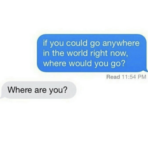 World, The World, and You: if you could go anywhere  in the world right now,  where would you go?  Read 11:54 PM  Where are you?
