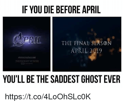Memes, Ghost, and April: IF YOU DIE BEFORE APRIL  THE FINAL SEASON  APRIL 2019  #AVENGERSENDGAME  RAT  YOU'LL BE THE SADDEST GHOST EVER https://t.co/4LoOhSLc0K