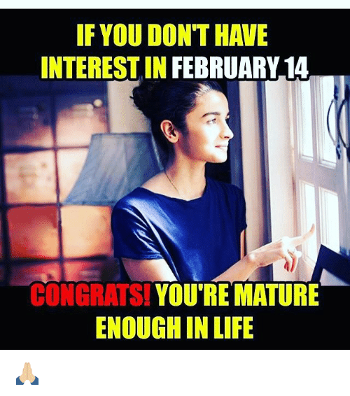 Memes, 🤖, and You Re: IF YOU DON THAVE  INTERESTIN FEBRUARY 14  CONGRATS!  YOU RE MATURE  ENOUGH IN LIFE 🙏🏼