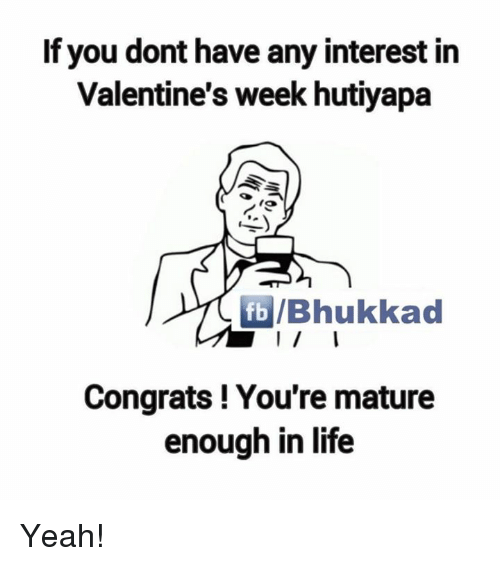 Memes, 🤖, and Mature: If you dont have any interest in  Valentine's week hutiyapa  fb /Bhukkad  Congrats! You're mature  enough in life Yeah!
