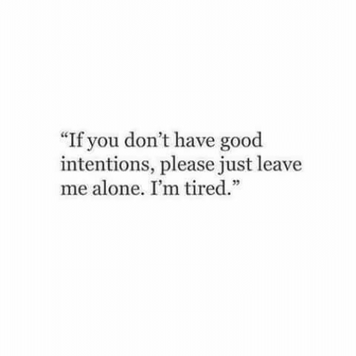 """Intentions: If you don't have good  intentions, please just leave  me alone. I'm tired."""""""