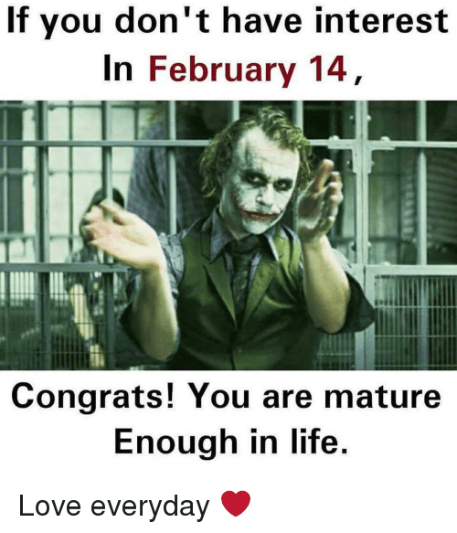 Dekh Bhai, International, and Mature: If you don't have interest  In February 14  Congrats! You are mature  Enough in life. Love everyday ❤️