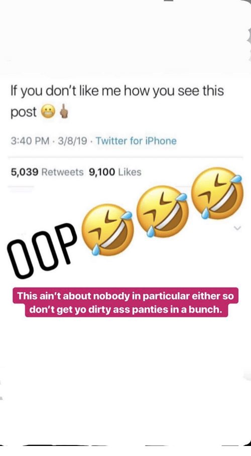 oop: If you don't like me how you see this  post  3:40 PM.3/8/19 Twitter for iPhone  5,039 Retweets 9,100 Likes  OOP  This ain't about nobody in particular either so  don't get yo dirty ass panties in a bunch.