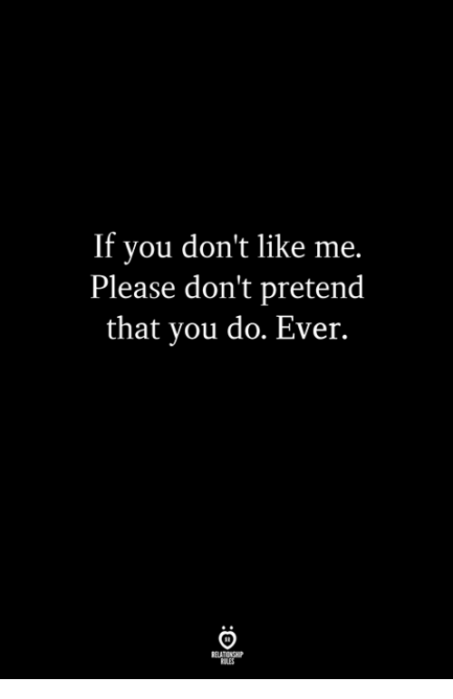 You, Relationship, and Please: If you don't like me.  Please don't pretend  that you do. Ever.  RELATIONSHIP  LES
