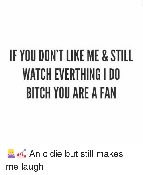 fanning: IF YOU DONT LIKE ME&STILL  WATCH EVERTHING I DO  BITCH YOU ARE A FAN 🤷🏼‍♀️💅🏻 An oldie but still makes me laugh.