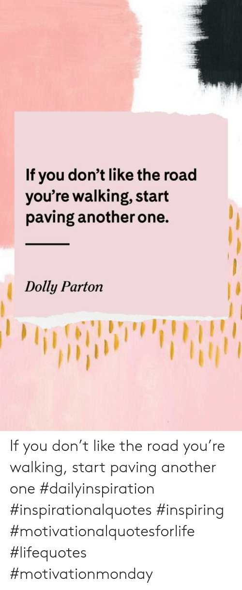 The Road: If you don't like the road  you're walking, start  paving another one.  Dolly Parton If you don't like the road you're walking, start paving another one #dailyinspiration #inspirationalquotes #inspiring #motivationalquotesforlife #lifequotes #motivationmonday