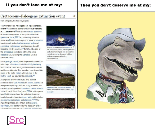 """Energy, Love, and Period: If you don't love me at my:  Then you don't deserve me at my:  Cretaceous-Paleogene extinction event  ★  From Wikipedia, the free encyclopedia  The Cretaceous-Paleogene (K-Pg) extinction  event lal also known as the Cretaceous-Tertiary  (K-T) extinction, b was a sudden mass extinction  of some three-quarters of the plant and animal  species on Earth 1213141 approximately 66 million  years ago.31 With the exception of some ectothermic  species such as the leatherback sea turtle and  crocodiles, no tetrapods weighing more than 25  kilograms (55 lb) survived.I51 It marked the end offe  the Cretaceous period and with it, the entire  Mesozoic Era, opening the Cenozoic Era that  An artist's rendering of an asteroid a-  kilometers across colliding with the  Earth. Such an impact can release the  equivalent energy of several million  nuclear weapons detonating  simultaneously.  continues today  In the geologic record, the K-Pg event is marked by  a thin layer of sediment called the K-Pg boundary  which can be found throughout the world in marine  and terrestrial rocks. The boundary clay shows high  levels of the metal iridium, which is rare in the  Earth's crust, but abundant in asteroids.(6]  As originally proposed in 1980 by a team of  scientists led by Luis Alvarez and Walter Alvarez, it is  now generally thought that the K-Pg extinction was  caused by the impact of a massive comet or asteroid  10 to 15 km (6.2 to 9.3 mi) wide,el 66 million years boundary  ago, 131 which devastated the global environment,  mainly through a lingering impact winter which halted  photosynthesis in plants and plankton.(910] The  impact hypothesis, also known as the Alvarez  hypothesis, was bolstered by the discovery of the  Badlands near Drumheller, Alberta,  where erosion has exposed the K-Pg <p>[<a href=""""https://www.reddit.com/r/surrealmemes/comments/8b090q/rock_bottom/"""">Src</a>]</p>"""