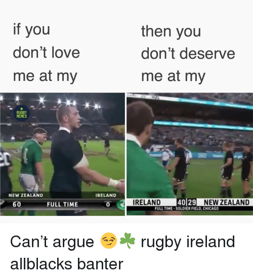 Arguing, Chicago, and Love: if you  don't love  me at my  then you  don't deserve  me at my  4i  RUGBY  MEMES  NEW ZEALAND  IRELAND  60  FULL TIME  I  IRELAND  40129 NEW ZEALAND  NEW ZEALAND  FULL TIME-SOLDIER FIELD, CHICAGO Can't argue 😏☘️ rugby ireland allblacks banter