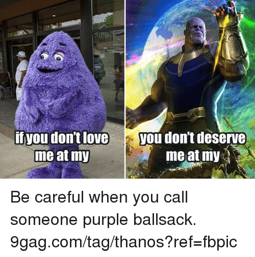 9gag, Dank, and Purple: if you don't loveyou don't deserve  me at my  meat my Be careful when you call someone purple ballsack. 9gag.com/tag/thanos?ref=fbpic