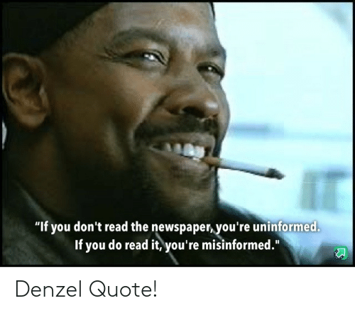 "quote: ""If you don't read the newspaper, you're uninformed.  If you do read it, you're misinformed."" Denzel Quote!"