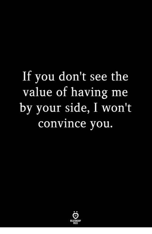 You, Side, and  See: If you don't see the  value of having me  by your side, I won't  convince you.  BLES