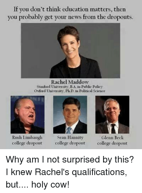 Rush Limbaugh: If you don't think education matters, then  you probably get your news from the dropouts.  Rachel Maddow  Stanford Universit  BA Public Policy  ty, Oxford University, PhD in Political Science  Rush Limbaugh  Sean Hannity  Glenn Beck  college dropout  college dropout  college dropout Why am I not surprised by this? I knew Rachel's qualifications, but.... holy cow!