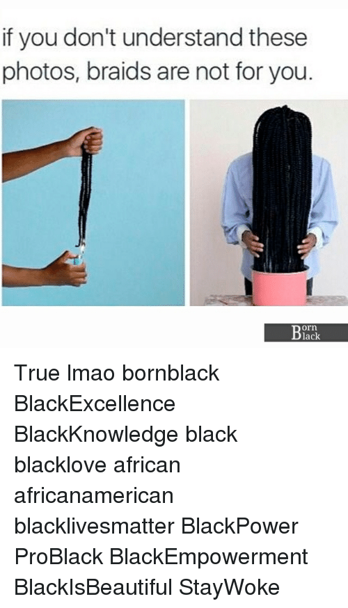 Understanded: if you don't understand these  photos, braids are not for you.  orn  lack True lmao bornblack BlackExcellence BlackKnowledge black blacklove african africanamerican blacklivesmatter BlackPower ProBlack BlackEmpowerment BlackIsBeautiful StayWoke