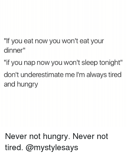 "Hungryness: ""If you eat now you won't eat your  dinner""  ""if you nap now you won't sleep tonight""  don't underestimate me l'm always tired  and hungry Never not hungry. Never not tired. @mystylesays"