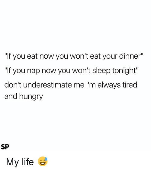 "Hungryness: ""If you eat now you won't eat your dinner""  ""If you nap now you won't sleep tonight""  don't underestimate me l'm always tired  and hungry  SP My life 😅"
