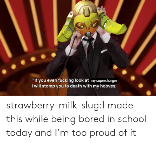 """slug: """"If you even fucking look at my supercharger  I will stomp you to death with my hooves. strawberry-milk-slug:I made this while being bored in school today and I'm too proud of it"""