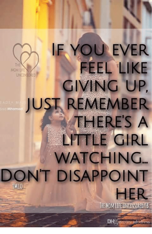 Memes, 🤖, and Feels: IF YOU EVER  FEEL LIKE  THE  MOM LIFE  GIVING UP,  JUST REMEMBER  Mhamad  THERE'S A  LITTLE GIRL  WATCHING  DON'T DISAPPOINT  TMLU  HER  SOMEDVEB